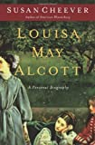 Louisa May Alcott: A Personal Biography (141656991X) by Cheever, Susan