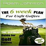The 6 Week Fitness Plan for Unfit Golfers: The Ultimate Guide for Golf Players | Adam Johnson