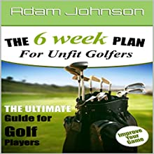 The 6 Week Fitness Plan for Unfit Golfers: The Ultimate Guide for Golf Players Audiobook by Adam Johnson Narrated by Bill Nevitt
