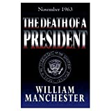 The death of a president, November 20-November 25, 1963 (The Arbor House library of contemporary Americana) (0877957584) by William Raymond Manchester