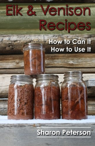 Elk and Venison Recipes: How to Can it; How to Use it by Sharon Peterson