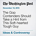 The Gop Contenders Should Take a Hint from This Soft-hearted Tough Guy | E.J. Dionne Jr.
