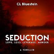 Seduction: Love, Loss, Leverage, Murder | CL Bluestein