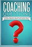 Coaching Questions: Powerful And Effective Coaching Questions To Kickstart Personal Growth And Succes Now!