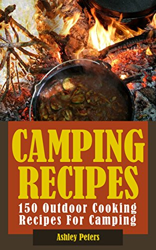 Camping Recipes:  150 Outdoor Cooking Recipes For Camping (Grilling, Camping and Cooking, Dutch Oven) by Ashley Peters