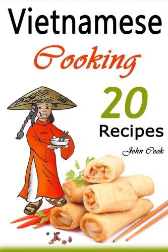 Vietnamese Cooking: 20 Vietnamese Cookbook Spring Rolls and Other Vietnamese Recipes (Vietnamese Cuisine, Vietnamese Food, Vietnamese Cooking, Vietnamese Meals, Vietnamese Kitchen, Vietnamese Recipes)