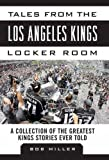 Tales from the Los Angeles Kings Locker Room: A Collection of the Greatest Kings Stories Ever Told (Tales from the Team)