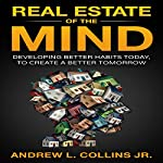 Real Estate of the Mind: Developing Better Habits Today, to Create a Better Tomorrow | Andrew L. Collins Jr.