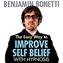 The Easy Way to Improve Self-Belief with Hypnosis  by Benjamin Bonetti Narrated by Benjamin Bonetti