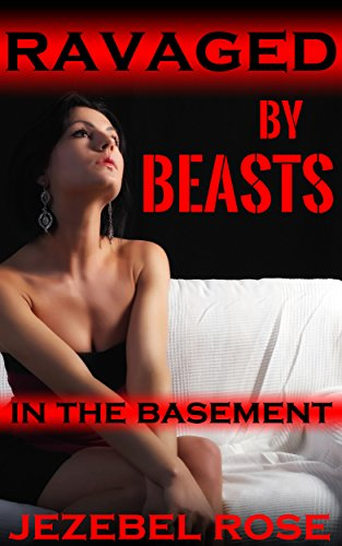 Jezebel Rose - Ravaged by Beasts in the Basement: A Brutal MMF Short Story (Beastly Erotica Book 10)