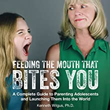 Feeding the Mouth That Bites You: A Complete Guide to Parenting Adolescents and Launching Them into the World Audiobook by Kenneth Wilgus PhD Narrated by Dr. Kenneth Wilgus
