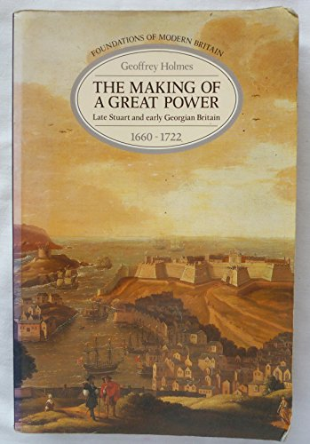 The Making of a Great Power: Late Stuart and Early Georgian Britain, 1660-1722 (Foundations of Modern Britain)