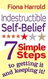 Indestructible Self-Belief: 7 simple steps to getting it and keeping it