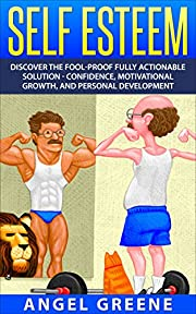 Self Esteem: Discover the Fool-Proof Fully Actionable Solution - Confidence, Motivational Growth, and Personal Development (Self Doubt, Self Respect, Positive ... Healthy Relationships, Positive Thinking)