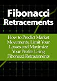 Fibonacci Retracements: How to Predict Market Movements, Limit Your Losses and Maximize Your Profits Using Fibonacci Retracements
