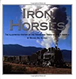 Iron Horses: The Illustrated History Of The Tracks And Trains Of North America's Great Steam Railways
