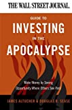 James Altucher The Wall Street Journal Guide to Investing in the Apocalypse: Make Money by Seeing Opportunity Where Others See Peril
