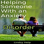 Helping Someone with an Anxiety Disorder: How to Help a Friend, Family Member or Someone You Love Who Suffers with Panic or Anxiety Attacks | Lindsy Help