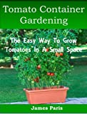 Tomato Container Gardening:  Growing Tomatoes In Containers, Planters And Other Small Spaces (Gardening Techniques)
