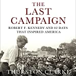 The Last Campaign: Robert F. Kennedy and 82 Days That Inspired America | Thurston Clarke