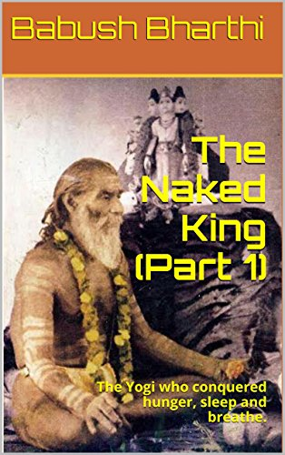 Babush Bharthi - The Naked King (Part 1): The Yogi who conquered hunger, sleep and breathe. (Arrival of the Man who found God)
