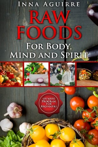 Raw Foods For Body, Mind And Spirit: Six Week Program For Beginners: 42 recipes included, no dehydrator needed, no complex techniques by Inna Aguirre