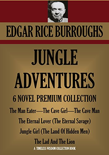 Edgar Rice Burroughs - JUNGLE ADVENTURES: 6 NOVEL PREMIUM COLLECTION. The Man Eater, The Cave Girl, The Cave Man, The Eternal Lover (The Eternal Savage), Jungle Girl (The Land ... Lion (Timeless Wisdom Collection Book 1220)