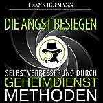 Die Angst besiegen. Selbstverbesserung durch Geheimdienstmethoden | Frank Hofmann
