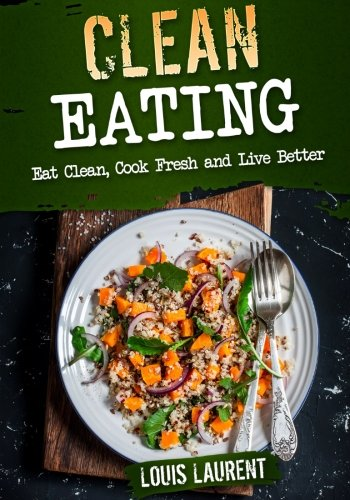 Clean Eating: Eat Clean, Cook Fresh, and Live Better (Louis Laurent Cookbooks) (Volume 2) (Live Fresh Recipes compare prices)