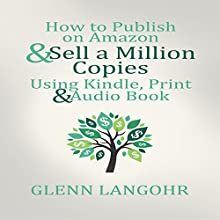 How to Publish on Amazon & Sell A Million Copies Using Kindle, Print & Audio Book (       UNABRIDGED) by Glenn Langohr Narrated by Glenn Langohr