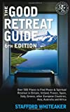 Stafford Whiteaker The Good Retreat Guide - 6th Edition: Over 500 places to find peace and spiritual renewal in Britain, Ireland, France, Spain, Italy, Greece, other European Countries, Asia and Africa