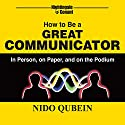 How to Be a Great Communicator: In Person, on Paper, and on the Podium Audiobook by Nido Qubein Narrated by Nido Qubein