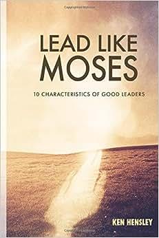 Lead Like Moses: Ten Characteristics Of Good Leaders