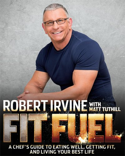 Fit Fuel: A Chef's Guide to Eating Well, Getting Fit, and Living Your Best Life by Robert Irvine, Matt Tuthill
