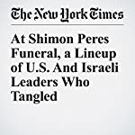 At Shimon Peres Funeral, a Lineup of U.S. And Israeli Leaders Who Tangled   Mark Landler