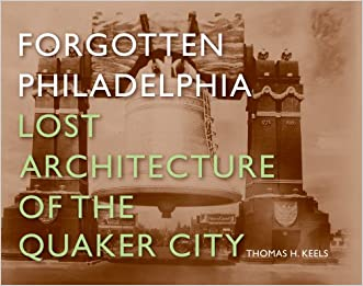 Forgotten Philadelphia: Lost Architecture of the Quaker City written by Thomas H. Keels