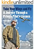 Take Your Wings and Fly - A Journey Through a Private Pilot's Licence (English Edition)