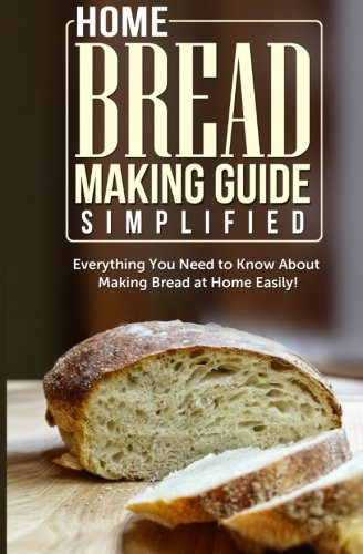 Home Bread Making Guide Simplified: Everything You Need To Know About Making Bread At Home Easily! by Maple Tree Books