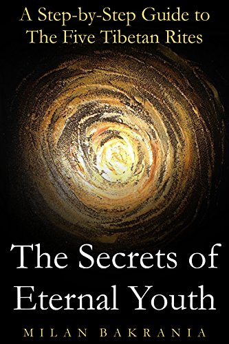 Milan Bakrania - The Secrets of Eternal Youth: A Step-by-Step Guide to The Five Tibetan Rites (Life Guides Book 1) (English Edition)