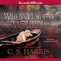 When Maidens Mourn: A Sebastian St. Cyr Mystery, Book 7 Audiobook by C. S. Harris Narrated by Davina Porter
