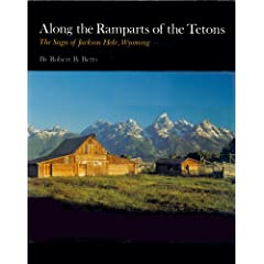 Along the Ramparts of the Tetons: The Saga of Jackson Hole, Wyoming by Robert B. Betts
