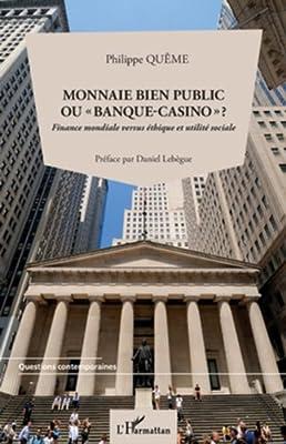 """Monnaie bien public ou """"banque-casino"""" ?: Finance mondiale versus éthique et utilité sociale de Philippe Quême"""