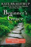 By Kate Braestrup: Beginners Grace: Bringing Prayer to Life