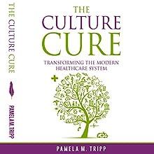 The Culture Cure: Transforming the Modern Healthcare System | Livre audio Auteur(s) : Pamela M. Tripp Narrateur(s) : Erin C Gray