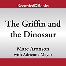 The Griffin and the Dinosaur: How Adrienne Mayor Discovered a Fascinating Link Between Myth and Science (       UNABRIDGED) by Marc Aronson, Adrienne Mayor Narrated by Graham Rowat