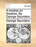 A treatise on theatres. By George Saunders. (1140903039) by Saunders, George