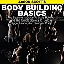 Body Building Basics: The Beginner's Guide to Body Building and the Simple Secrets to Build a Bigger Leaner and Stronger Body Audiobook by Jason Scotts Narrated by Chris Brinkley