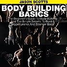 Body Building Basics: The Beginner's Guide to Body Building and the Simple Secrets to Build a Bigger Leaner and Stronger Body Hörbuch von Jason Scotts Gesprochen von: Chris Brinkley