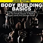 Body Building Basics: The Beginner's Guide to Body Building and the Simple Secrets to Build a Bigger Leaner and Stronger Body | Jason Scotts