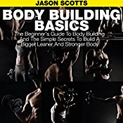 Body Building Basics: The Beginner's Guide to Body Building and the Simple Secrets to Build a Bigger Leaner and Stronger Body | [Jason Scotts]